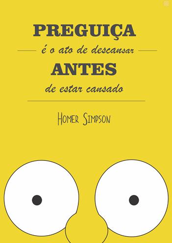 Preguiça é o ato de descansar Antes de estar cansado - Homer Simpson
